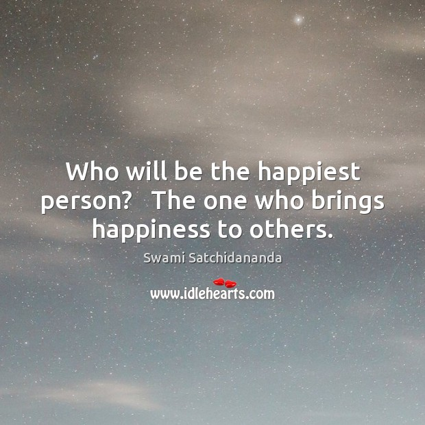 Image, Who will be the happiest person?   The one who brings happiness to others.