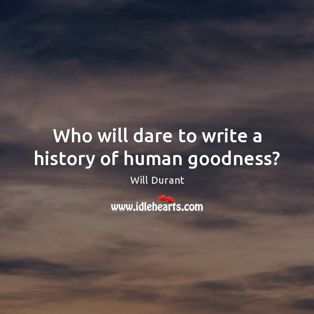 Who will dare to write a history of human goodness? Will Durant Picture Quote