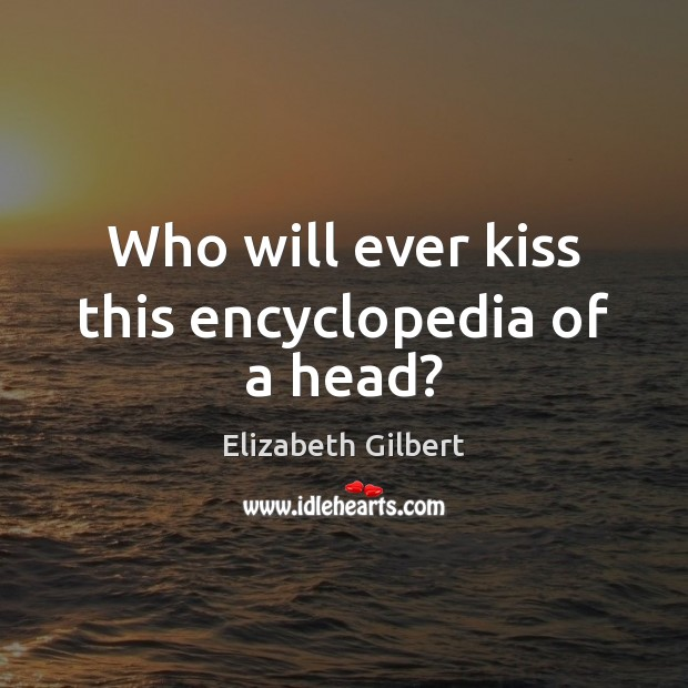 Who will ever kiss this encyclopedia of a head? Elizabeth Gilbert Picture Quote