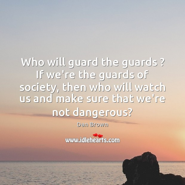 Who will guard the guards ? If we're the guards of society, then Dan Brown Picture Quote