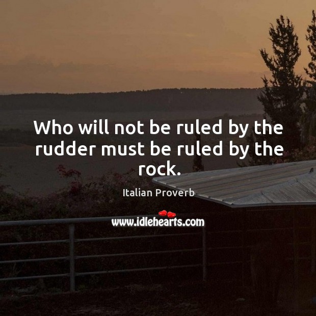 Image, Who will not be ruled by the rudder must be ruled by the rock.