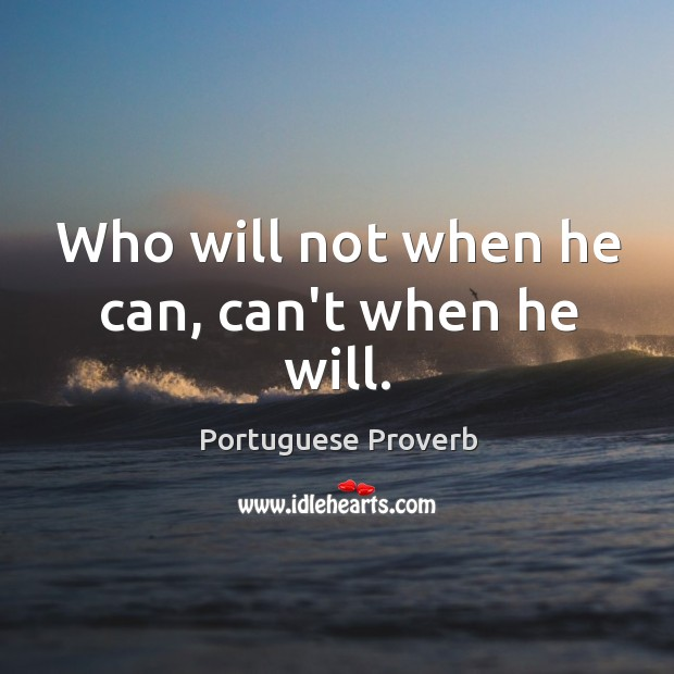 Image, Who will not when he can, can't when he will.