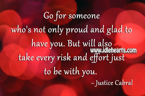 Go For Someone Who's Not Only Proud And Glad To Have You.