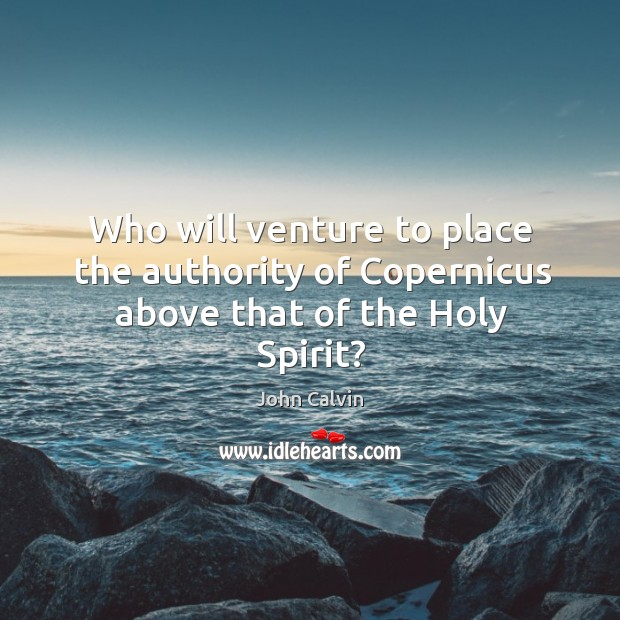 Who will venture to place the authority of Copernicus above that of the Holy Spirit? Image