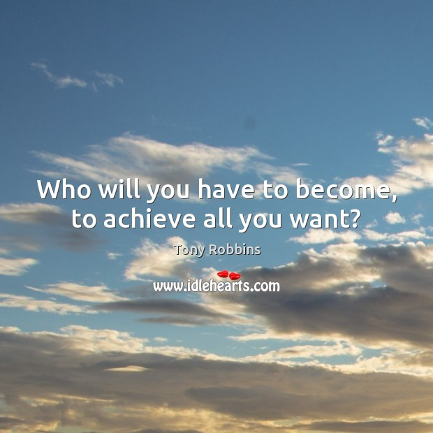 Who will you have to become, to achieve all you want? Tony Robbins Picture Quote