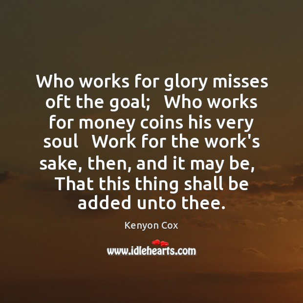 Image, Who works for glory misses oft the goal;   Who works for money