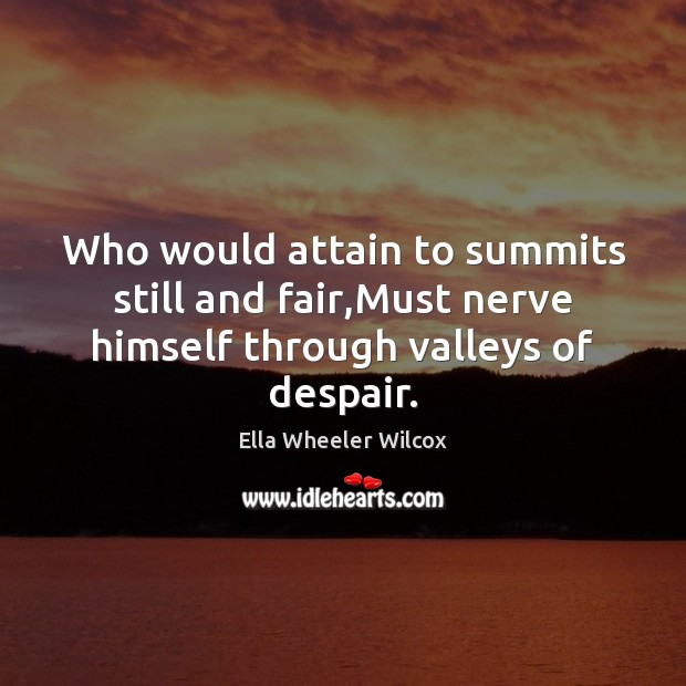Who would attain to summits still and fair,Must nerve himself through valleys of despair. Ella Wheeler Wilcox Picture Quote