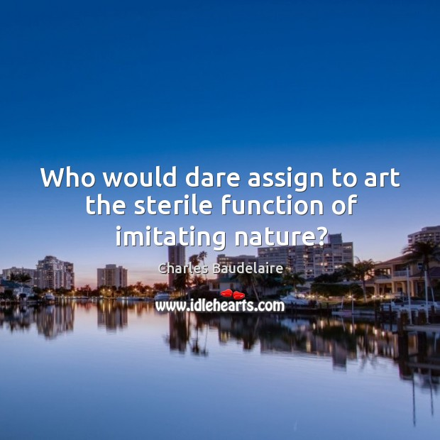 Who would dare assign to art the sterile function of imitating nature? Image
