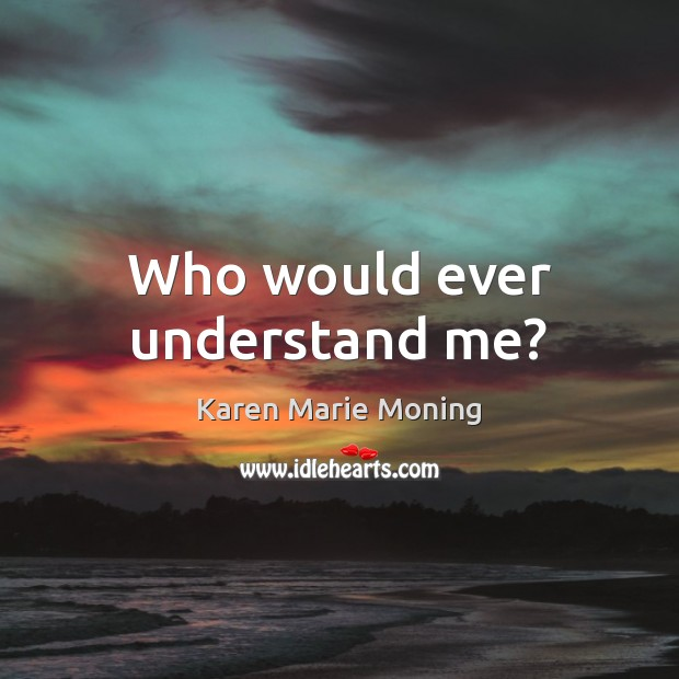 Who would ever understand me? Karen Marie Moning Picture Quote