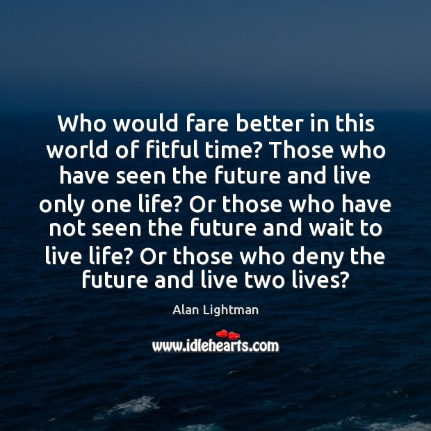 Who would fare better in this world of fitful time? Those who Alan Lightman Picture Quote
