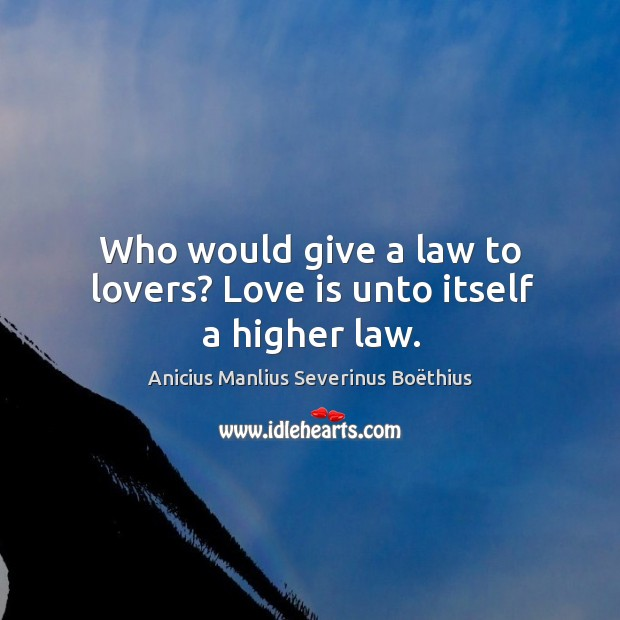 Image, Who would give a law to lovers? love is unto itself a higher law.