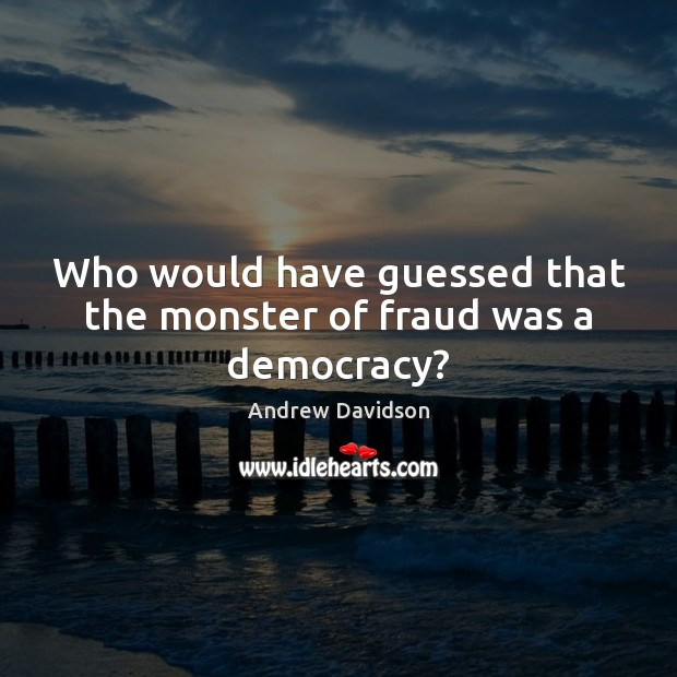 Image, Who would have guessed that the monster of fraud was a democracy?