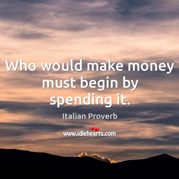 Image, Who would make money must begin by spending it.