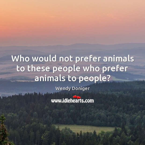 Who would not prefer animals to these people who prefer animals to people? Image