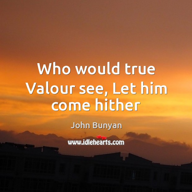Who would true Valour see, Let him come hither John Bunyan Picture Quote