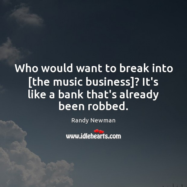 Who would want to break into [the music business]? It's like a Randy Newman Picture Quote