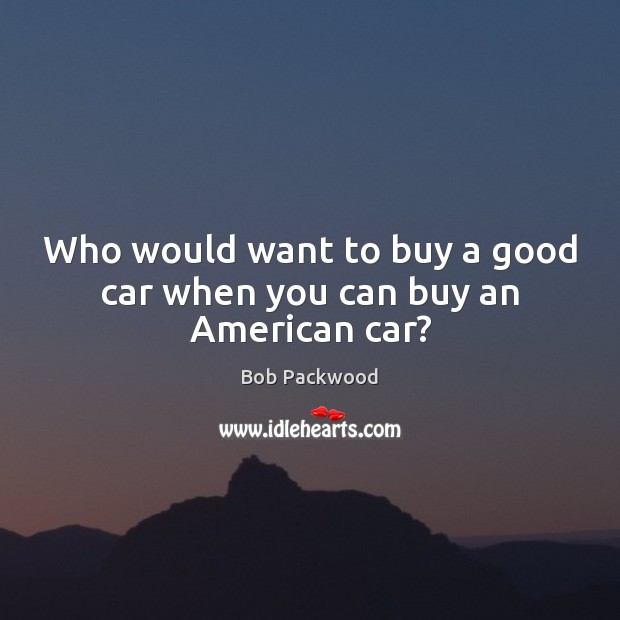 Who would want to buy a good car when you can buy an American car? Image