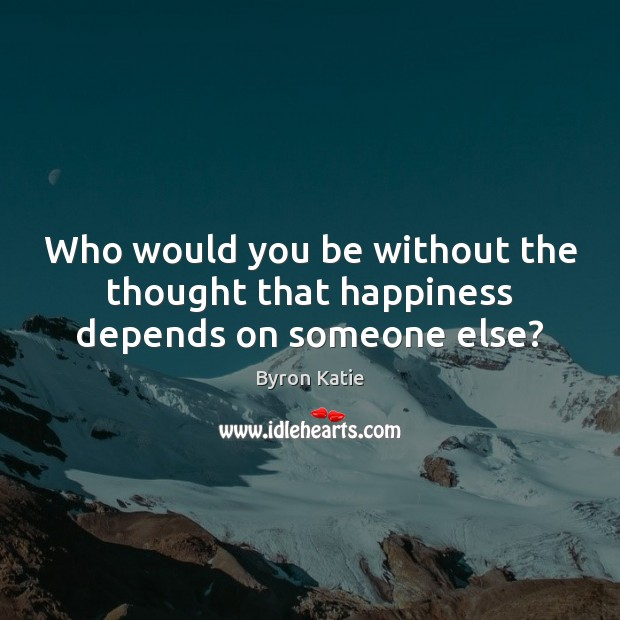 Who would you be without the thought that happiness depends on someone else? Image