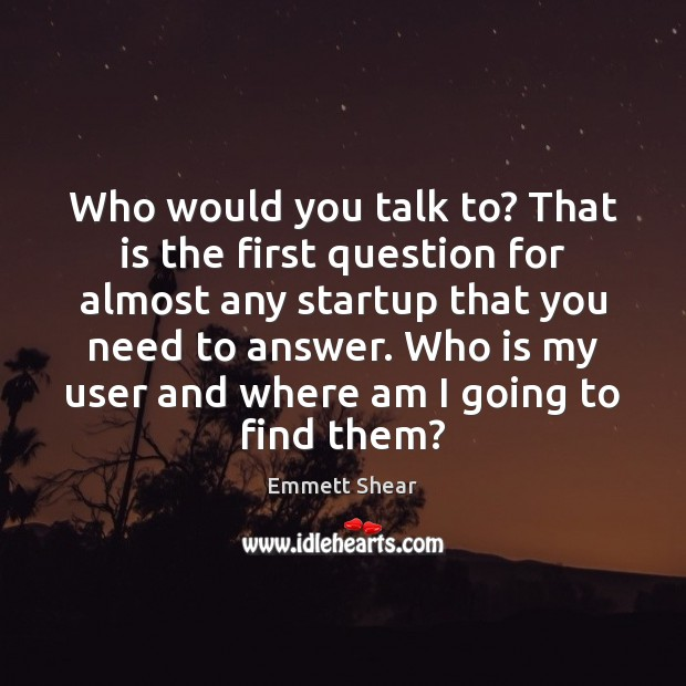 Who would you talk to? That is the first question for almost Emmett Shear Picture Quote