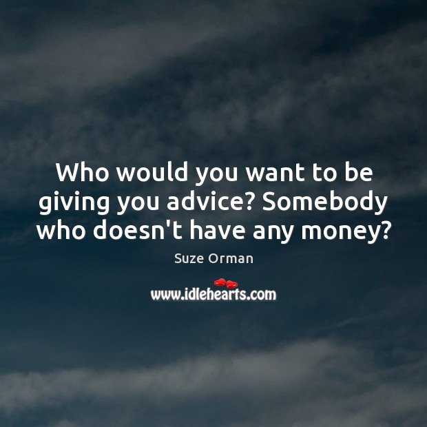 Who would you want to be giving you advice? Somebody who doesn't have any money? Image