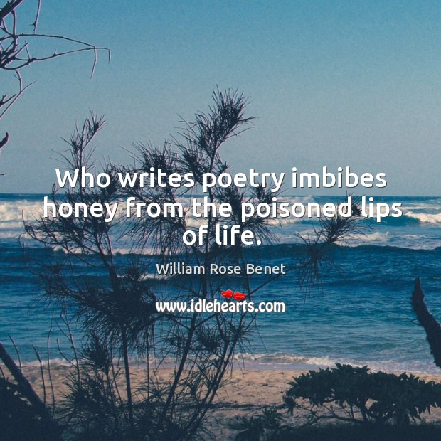 Who writes poetry imbibes honey from the poisoned lips of life. William Rose Benet Picture Quote