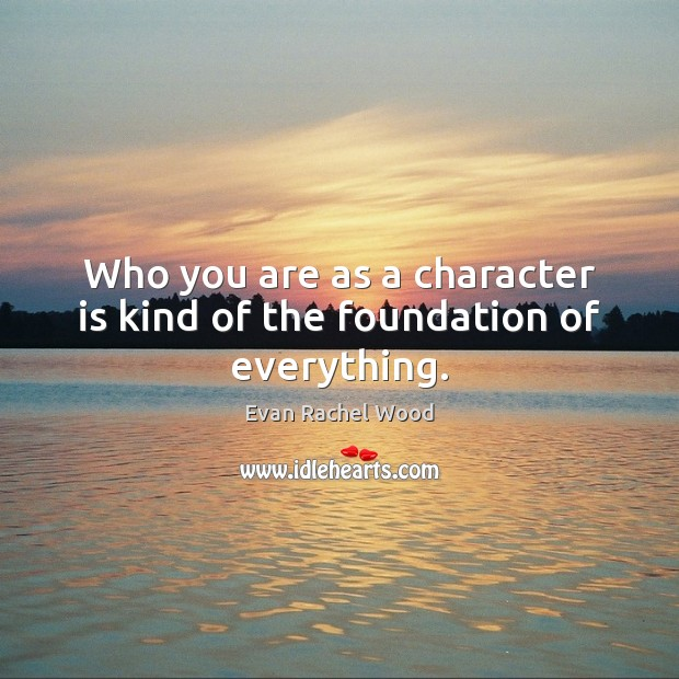 Who you are as a character is kind of the foundation of everything. Image