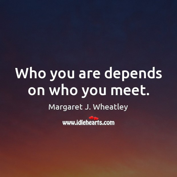 Who you are depends on who you meet. Margaret J. Wheatley Picture Quote