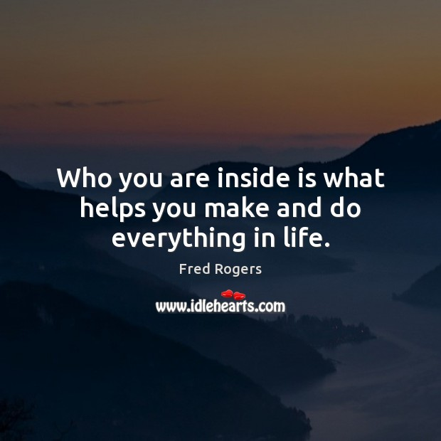 Who you are inside is what helps you make and do everything in life. Fred Rogers Picture Quote