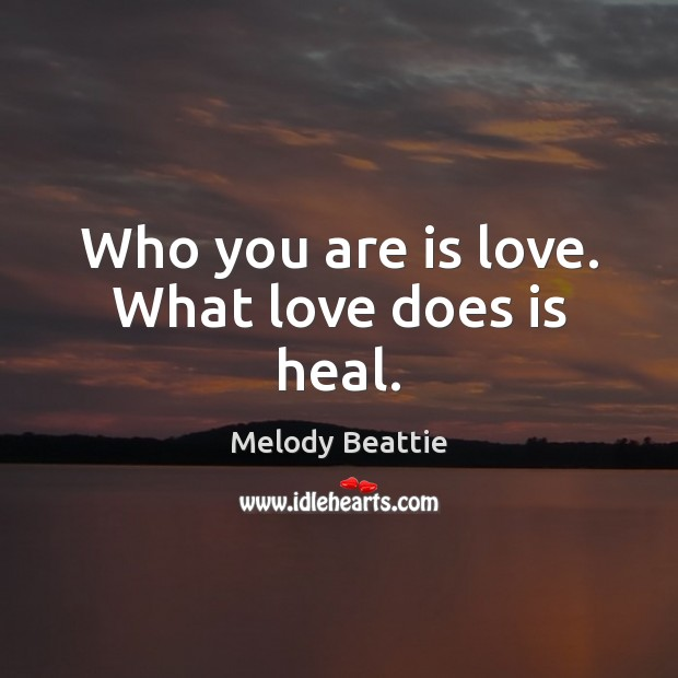 Image about Who you are is love. What love does is heal.