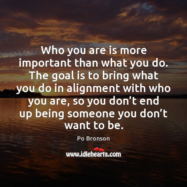 Who you are is more important than what you do. The goal Po Bronson Picture Quote