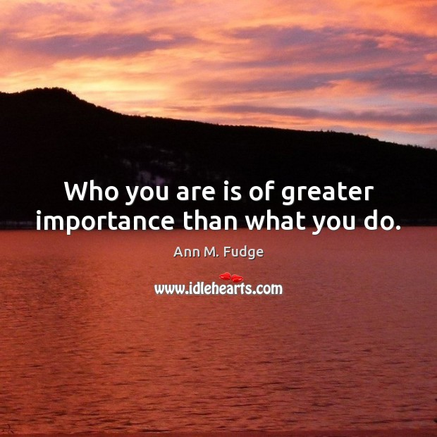 Image, Who you are is of greater importance than what you do.