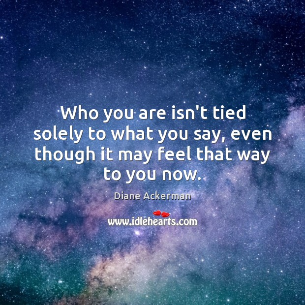 Who you are isn't tied solely to what you say, even though Diane Ackerman Picture Quote