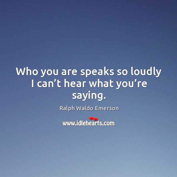 Who you are speaks so loudly I can't hear what you're saying. Image