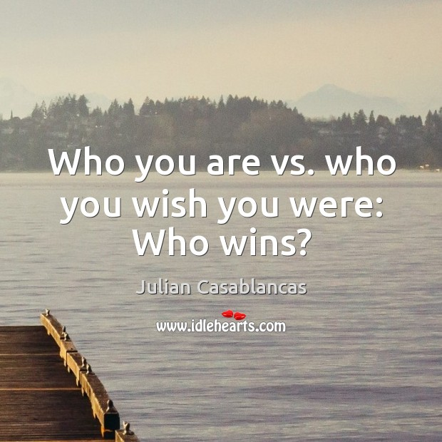 Who you are vs. Who you wish you were: who wins? Julian Casablancas Picture Quote