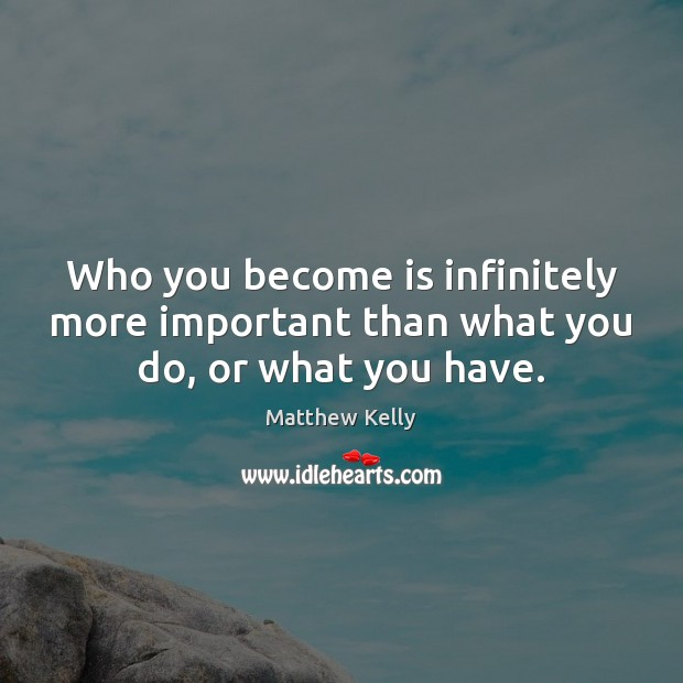 Who you become is infinitely more important than what you do, or what you have. Image