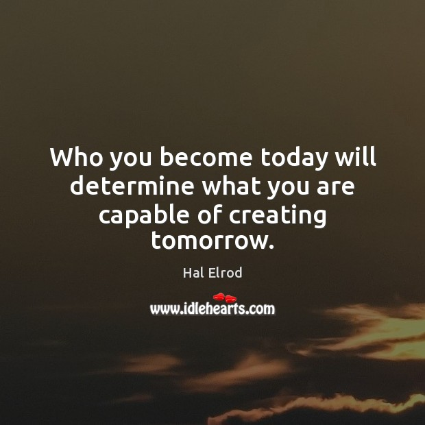 Who you become today will determine what you are capable of creating tomorrow. Hal Elrod Picture Quote