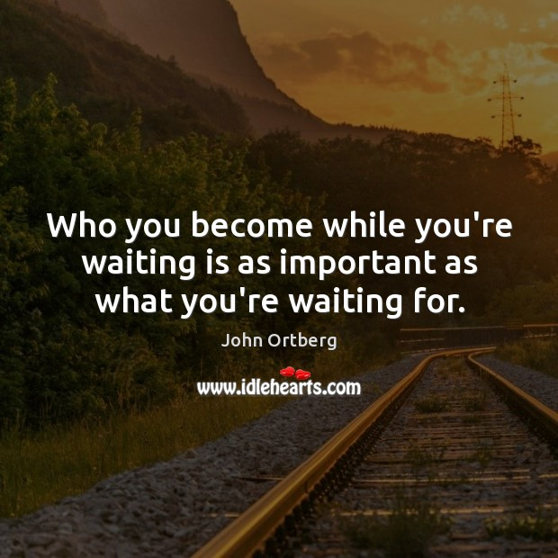Who you become while you're waiting is as important as what you're waiting for. Image