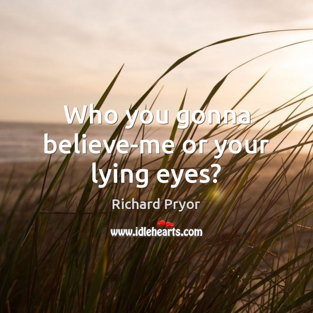Who you gonna believe-me or your lying eyes? Richard Pryor Picture Quote