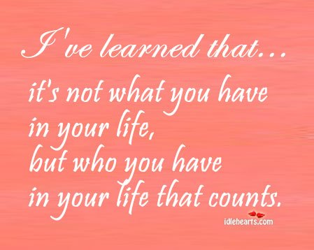 It's Not What You Have In Your Life, But Who….