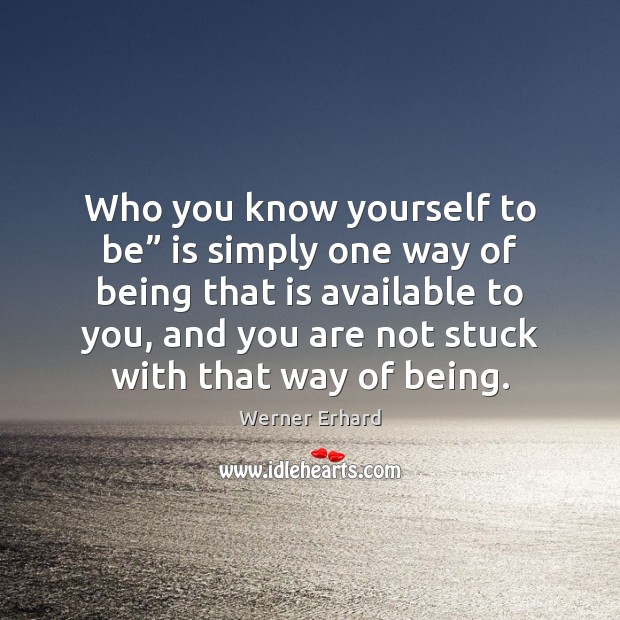 """Who you know yourself to be"""" is simply one way of being Werner Erhard Picture Quote"""