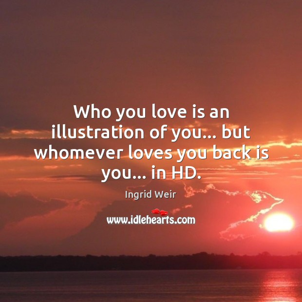 Who you love is an illustration of you… but whomever loves you back is you… in HD. Image