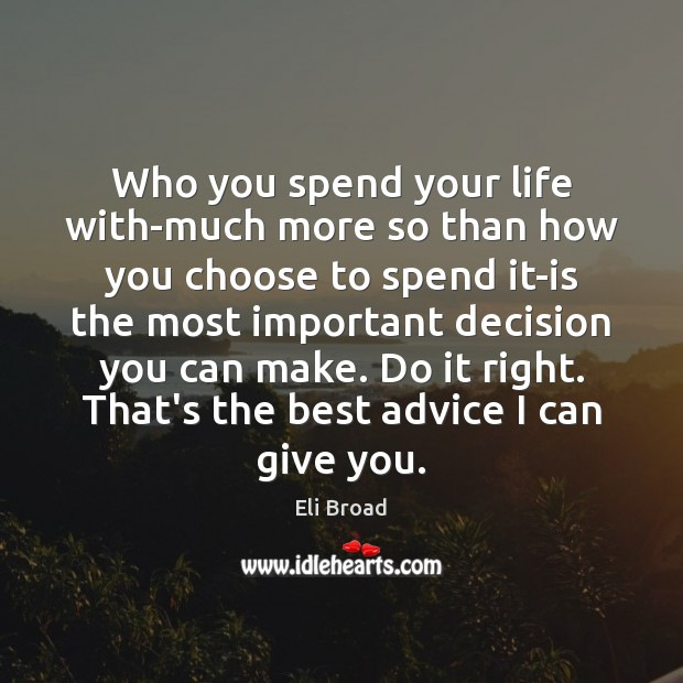 Who you spend your life with-much more so than how you choose Eli Broad Picture Quote