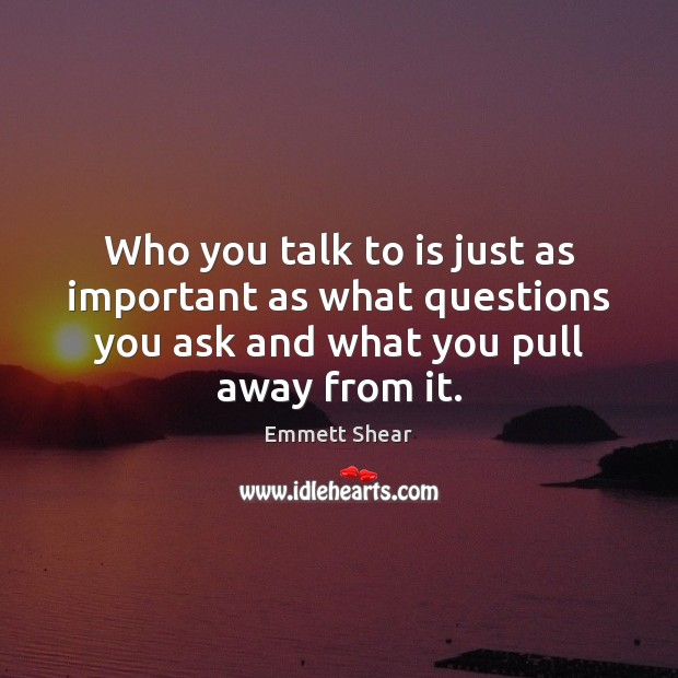 Who you talk to is just as important as what questions you Emmett Shear Picture Quote
