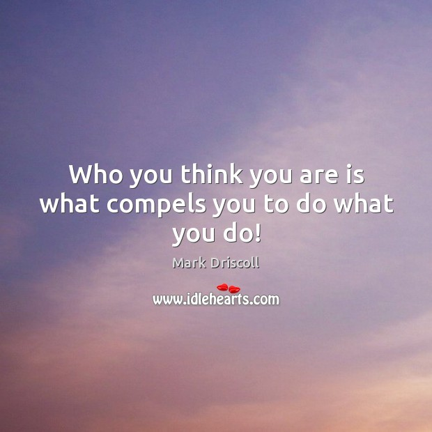 Who you think you are is what compels you to do what you do! Image