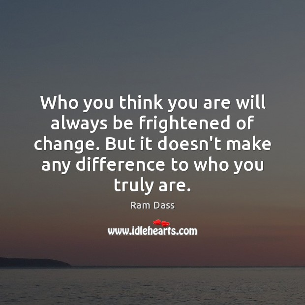 Who you think you are will always be frightened of change. But Ram Dass Picture Quote