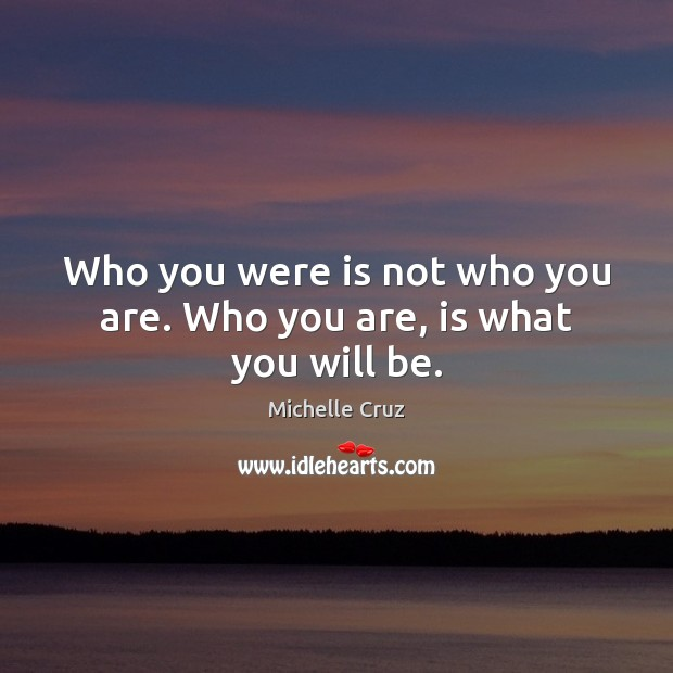 Who you were is not who you are. Who you are, is what you will be. Image