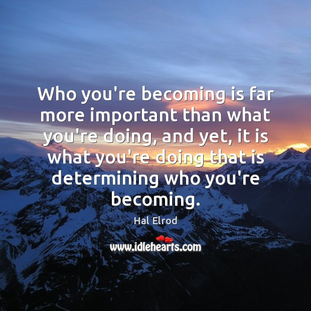 Who you're becoming is far more important than what you're doing, and Hal Elrod Picture Quote