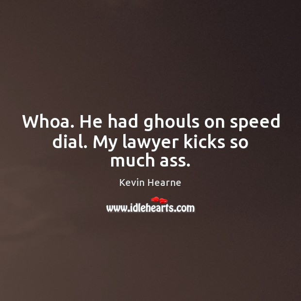 Whoa. He had ghouls on speed dial. My lawyer kicks so much ass. Kevin Hearne Picture Quote