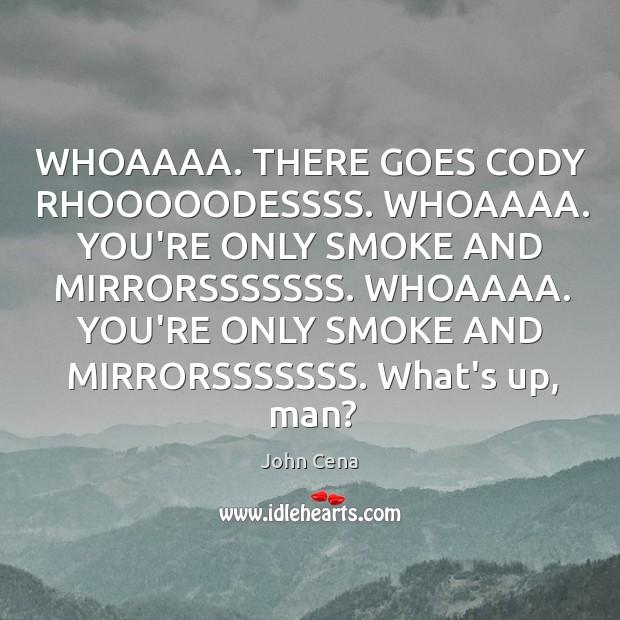 WHOAAAA. THERE GOES CODY RHOOOOODESSSS. WHOAAAA. YOU'RE ONLY SMOKE AND MIRRORSSSSSSS. WHOAAAA. Image
