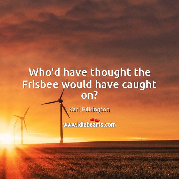 Who'd have thought the Frisbee would have caught on? Image